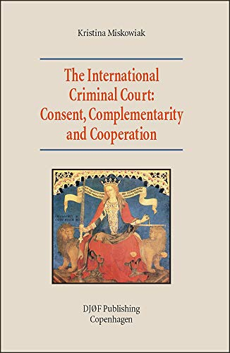 The International Criminal Court: Consent, Complementarity and Cooperation.: Miskowiak, Kristina