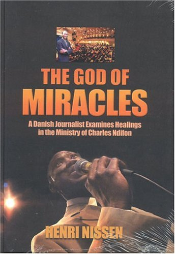 God of Miracles: A Danish journalist examine healings in the ministry of Charles Ndifon: Nissen, ...