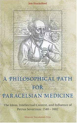 A Philosophical Path for Paracelsian Medicine: The Ideas, Intellectual Context, and Influence of ...