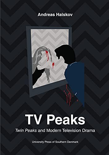 TV Peaks: Twin Peaks & Modern Television Drama (University of Southern Denmark Studies in Art ...