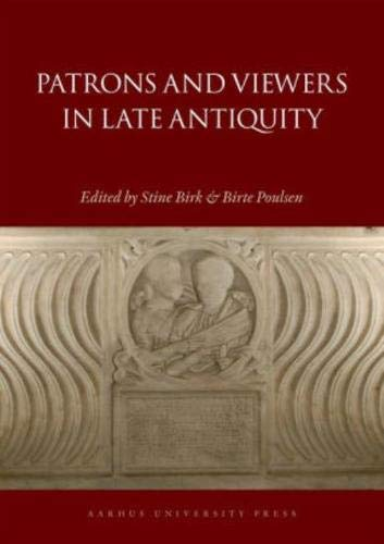 Patrons and Viewers in Late Antiquity (Aarhus Studies in Mediterranean Antiquity): Stine Birk