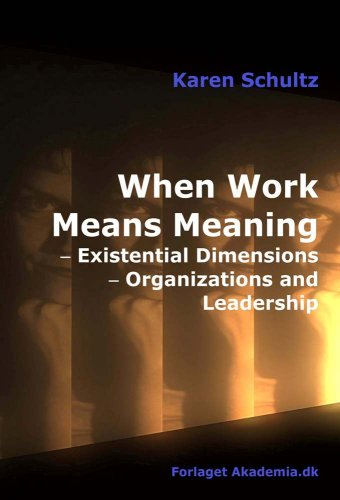 When Work Means Meaning: Existential Dimensions, Organizations and Leadership: Schultz, Karen