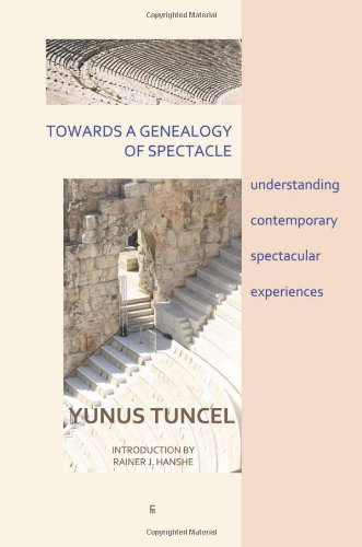 Towards a Genealogy of Spectacle: Understanding Contemporary Spectacular Experiences: Yunus Tuncel