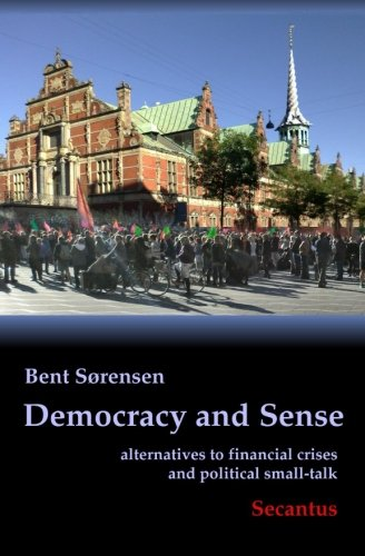 Democracy and Sense: alternatives to financial crises: Sorensen, Bent