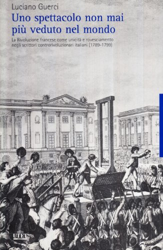 9788802079080: Uno spettacolo non mai più veduto nel mondo. La Rivoluzione francese come unicità e rovesciamento negli scrittori controrivoluzionari italiani (1789-1799)