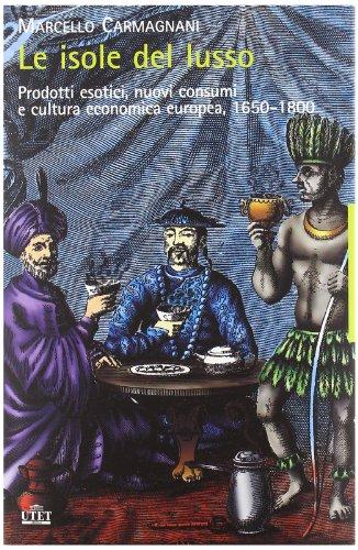 Le isole del lusso. Prodotti esotici, nuovi consumi e cultura economica europea, 1650-1800.: ...