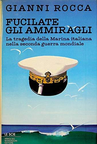 Fucilate gli ammiragli. La tragedia della Marina: Rocca,Gianni.