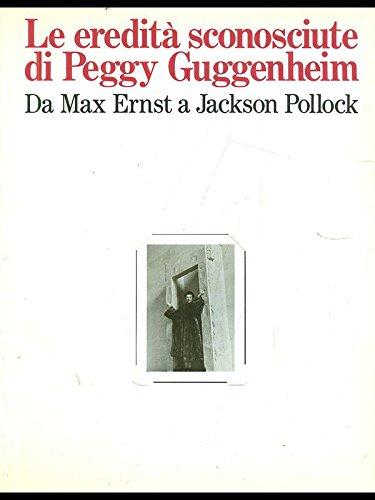 9788804307105: Le Eredità sconosciute di Peggy Guggenheim: Da Max Ernst a Jackson Pollock : New York, marzo-maggio 1987, Solomon R. Guggenheim Museum : Venezia, ottobre 1987-gennaio 1988, Collezione Peggy Guggenheim