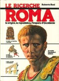 Roma. Le origini, la Repubblica, l'Impero d'occidente: Roberto Bosi