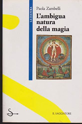 9788804330295: L'ambigua natura della magia: Filosofi, streghe, riti nel Rinascimento (La Cultura) (Italian Edition)