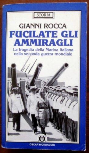 Fucilate gli ammiragli. La tragedia della Marina: Rocca, Gianni.