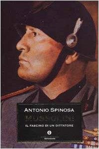 Mussolini. Il fascino di un dittatore: Antonio Spinosa