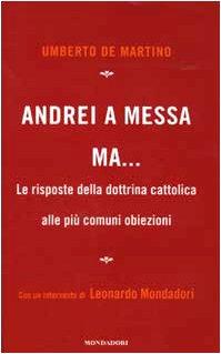 Andrei a messa ma. Le risposte della dottrina cattolica alle più comuni obiezioni.: De ...