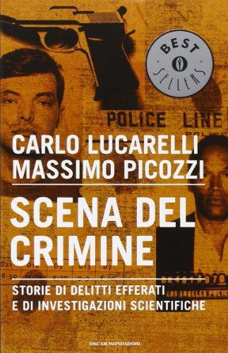 Scena del crimine. Storie di delitti efferati e di investigazioni scientifiche (Oscar bestsellers) - Carlo Lucarelli; Massimo Picozzi
