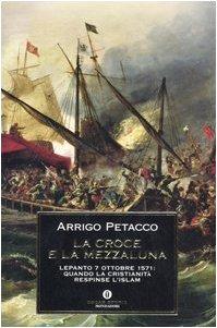 La Croce e la Mezzaluna. Lepanto 7 ottobre 1571: quando la Cristianità respinse l'Islam - Petacco, Arrigo