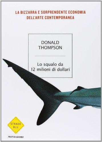 9788804587422: Lo squalo da 12 milioni di dollari. La bizzarra e sorprendente economia dell'arte contemporanea