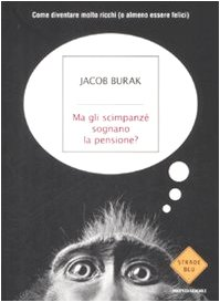 MA GLI SCIMPANZE' SOGNANO LA PENSIONE? Come diventare molto ricchi (o almeno essere felici) - BURAK JACOB