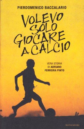 9788804605249: Volevo solo giocare a calcio. Vera storia di Adriano Ferraira Pinto