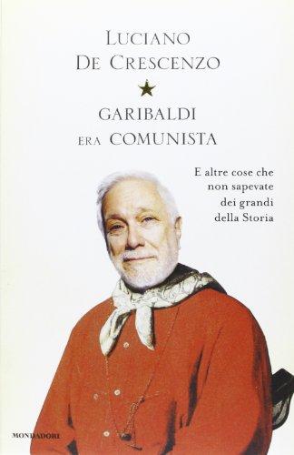 9788804629788: Garibaldi era comunista. E altre cose che non sapevate dei grandi della storia (I libri di Luciano De Crescenzo)