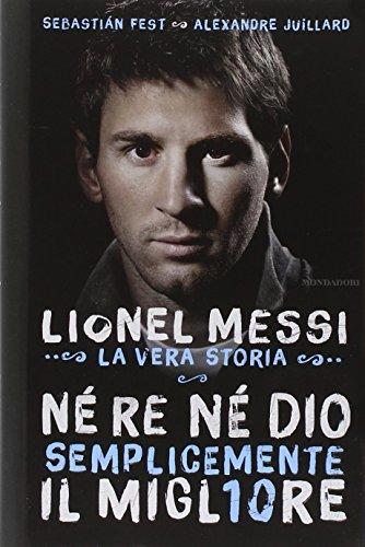 9788804645924: Né re né Dio, semplicemente il migliore. Lionel Messi: la vera storia