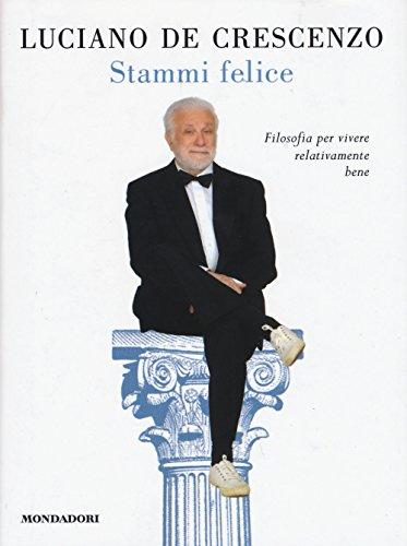 9788804654315: Stammi felice. Filosofia per vivere relativamente bene (I libri di Luciano De Crescenzo)