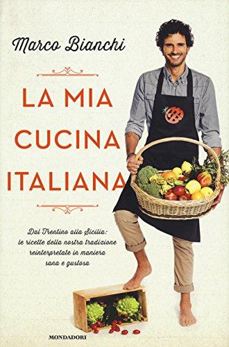 9788804658085: La mia cucina italiana. Dal Trentino alla Sicilia: le ricette della nostra tradizione reinterpretate in maniera sana e gustosa