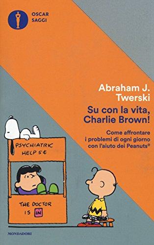 9788804671343: Su con la vita, Charlie Brown! Come affrontare i problemi di ogni giorno con l'aiuto dei Peanuts