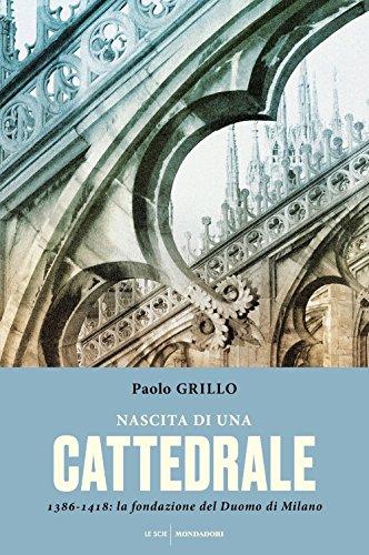 Nascita di una cattedrale. 1386-1418: la fondazione del Duomo di Milano - Grillo Paolo
