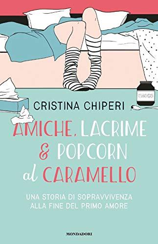 9788804720249: Amiche, lacrime & popcorn al caramello. Una storia di sopravvivenza alla fine del primo amore