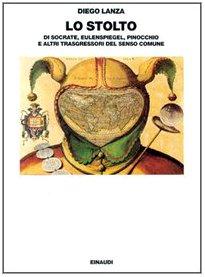 9788806143268: Lo stolto: Di Socrate, Eulenspiegel, Pinocchio e altri trasgressori del senso comune (Saggi) (Italian Edition)