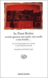Io, Pierre Riviere. avendo sgozzato mia madre , mia sorella e mio fratello. Un caso di parricidio ...