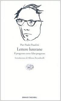 Lettere Luterane - Il Progresso Come Falso: Pasolini, Pier Paolo
