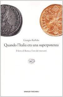 Quando l'Italia era una superpotenza. Il ferro di Roma e l'oro dei mercanti.: Ruffolo,...