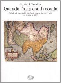 Quando l'Asia era il mondo. Storie di mercanti, studiosi, monaci e guerrieri tra il 500 e il 1500 (8806196804) by Stewart Gordon
