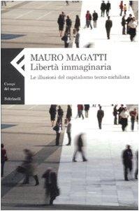 Libertà immaginaria. Le illusioni del capitalismo tecno-nichilista - Magatti, Mauro