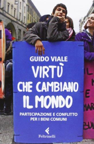 9788807172595: Virtù che cambiano il mondo. Partecipazione e conflitto per i beni comuni (Serie bianca)