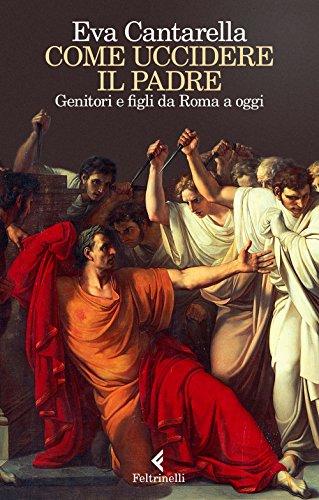 9788807492228: Come uccidere il padre. Genitori e figli da Roma a oggi