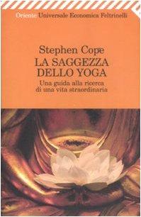 La saggezza dello yoga. Una guida alla ricerca di una vita straordinaria (Universale economica. Oriente) - Stephen Cope