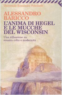 L'anima di Hegel e le mucche del Wisconsin. Una riflessione su musica colta e modernità (Universale economica) - Alessandro Baricco