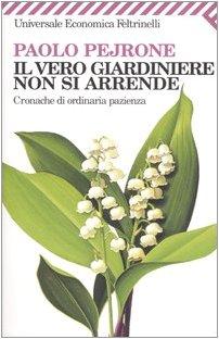 Il vero giardiniere non si arrende. Cronache di ordinaria pazienza Pejrone, Paolo - Pejrone, Paolo