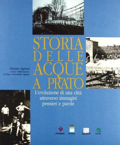Storia delle acque a Prato. L'evoluzione di una città attraverso immagini pensieri e ...