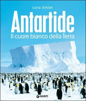 Antartide. Il cuore bianco della terra. Ediz.: Simion, Lucia