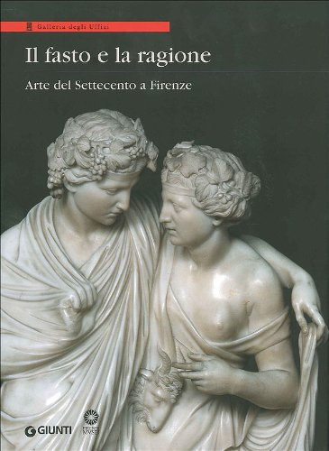 Il fasto e la ragione. Arte del Settecento a Firenze.: Catalogo della Mostra: