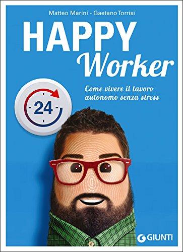 Happy worker. Come vivere il lavoro autonomo: Matteo Marini; Gaetano