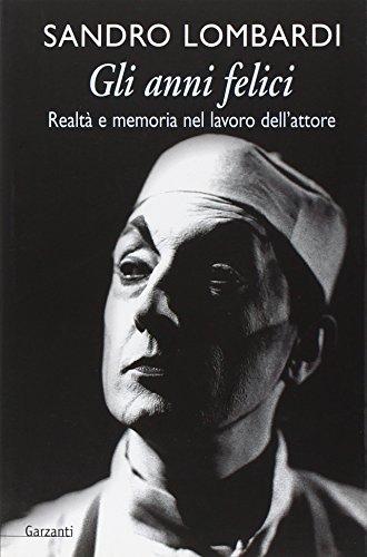 Gli anni felici. Il lavoro dell'attore tra realtà e memoria.: Lombardi,Sandro.