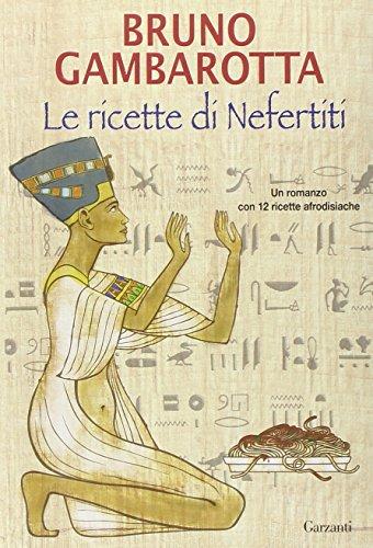 Le ricette di Nefertiti. Un romanzo con 12 ricette afrodisiache.: Gambarotta,Bruno.