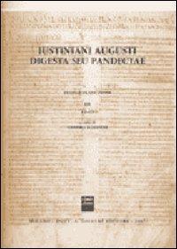 Iustiniani Augusti Digesta seu Pandectae. Digesti o Pandette dell'imperatore Giustiniano. Testo e traduzione: 3