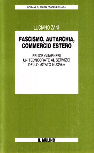 9788815019516: Fascismo, autarchia, commercio estero: Felice Guarneri, un tecnocrate al servizio dello