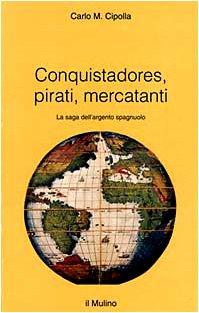 9788815056597: Conquistadores, pirati, mercantanti. La saga dell'argento spagnuolo