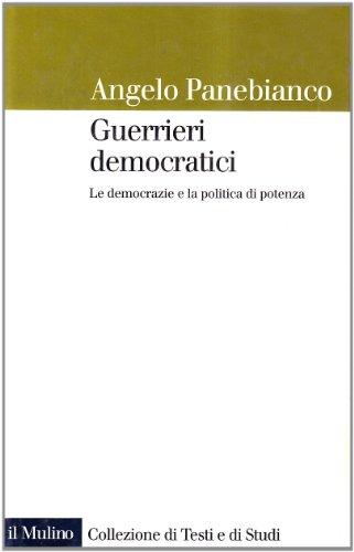 Guerrieri democratici: Le democrazie e la politica di potenza (Collezione di testi e di studi) (Italian Edition) (8815061231) by Angelo Panebianco